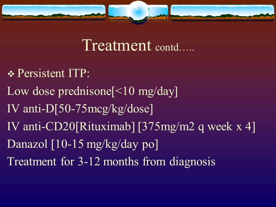 Treatment contd….. Persistent ITP: Low dose prednisone[<10 mg/day]